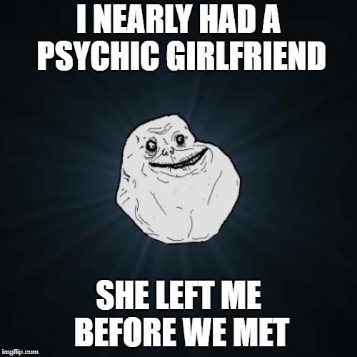 Forever Alone Meme | I NEARLY HAD A PSYCHIC GIRLFRIEND SHE LEFT ME BEFORE WE MET | image tagged in memes,forever alone | made w/ Imgflip meme maker
