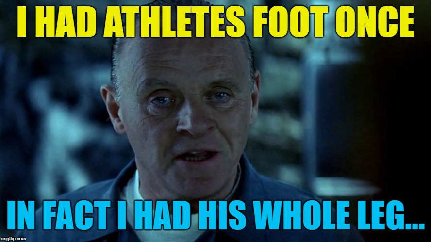 I HAD ATHLETES FOOT ONCE IN FACT I HAD HIS WHOLE LEG... | made w/ Imgflip meme maker