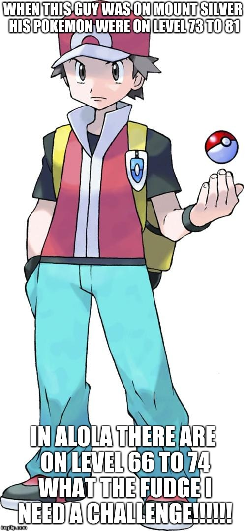 Pokemon trainer | WHEN THIS GUY WAS ON MOUNT SILVER HIS POKEMON WERE ON LEVEL 73 TO 81 IN ALOLA THERE ARE ON LEVEL 66 TO 74 WHAT THE FUDGE I NEED A CHALLENGE! | image tagged in pokemon trainer | made w/ Imgflip meme maker