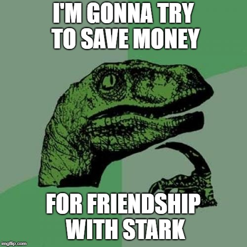 Philosoraptor Meme | I'M GONNA TRY TO SAVE MONEY FOR FRIENDSHIP WITH STARK | image tagged in memes,philosoraptor | made w/ Imgflip meme maker