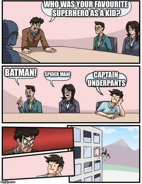 Boardroom Meeting Suggestion Meme | WHO WAS YOUR FAVOURITE SUPERHERO AS A KID? BATMAN! SPIDER MAN! CAPTAIN UNDERPANTS | image tagged in memes,boardroom meeting suggestion,superheroes,batman,spiderman,captain underpants | made w/ Imgflip meme maker