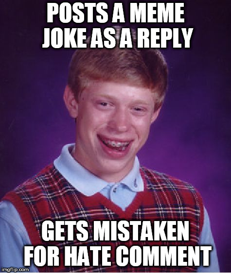 Bad Luck Brian Meme | POSTS A MEME JOKE AS A REPLY GETS MISTAKEN FOR HATE COMMENT | image tagged in memes,bad luck brian | made w/ Imgflip meme maker