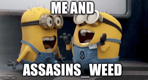 Excited Minions Meme | ME AND ASSASINS_WEED | image tagged in memes,excited minions | made w/ Imgflip meme maker