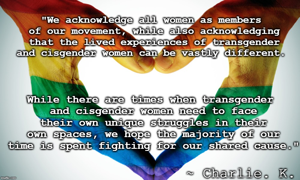 """We acknowledge all women as members of our movement, while also acknowledging that the lived experiences of transgender and cisgender women 