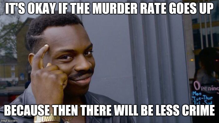 Police in cities are like | IT'S OKAY IF THE MURDER RATE GOES UP BECAUSE THEN THERE WILL BE LESS CRIME | image tagged in memes,roll safe think about it | made w/ Imgflip meme maker