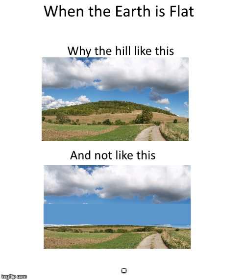 Hill is flat | . | image tagged in flat earth,memes | made w/ Imgflip meme maker