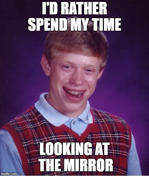 Bad Luck Brian Meme | I'D RATHER SPEND MY TIME LOOKING AT THE MIRROR | image tagged in memes,bad luck brian | made w/ Imgflip meme maker