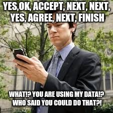 Cell phone guy | YES,OK, ACCEPT, NEXT, NEXT, YES, AGREE, NEXT, FINISH WHAT!? YOU ARE USING MY DATA!? WHO SAID YOU COULD DO THAT?! | image tagged in cell phone guy | made w/ Imgflip meme maker