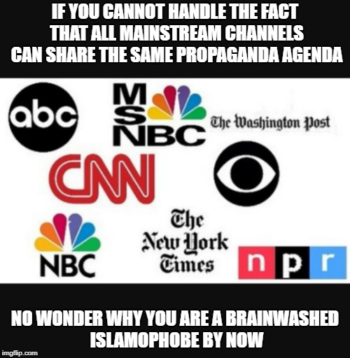 Media lies |  IF YOU CANNOT HANDLE THE FACT THAT ALL MAINSTREAM CHANNELS CAN SHARE THE SAME PROPAGANDA AGENDA; NO WONDER WHY YOU ARE A BRAINWASHED ISLAMOPHOBE BY NOW | image tagged in media lies | made w/ Imgflip meme maker