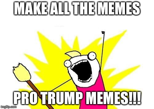 X All The Y Meme | MAKE ALL THE MEMES PRO TRUMP MEMES!!! | image tagged in memes,x all the y | made w/ Imgflip meme maker