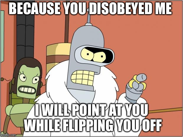 Bender | BECAUSE YOU DISOBEYED ME I WILL POINT AT YOU WHILE FLIPPING YOU OFF | image tagged in memes,bender | made w/ Imgflip meme maker