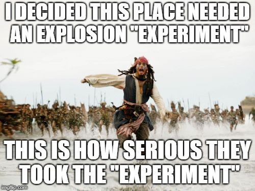 "Jack Sparrow Being Chased Meme | I DECIDED THIS PLACE NEEDED AN EXPLOSION ""EXPERIMENT"" THIS IS HOW SERIOUS THEY TOOK THE ""EXPERIMENT"" 