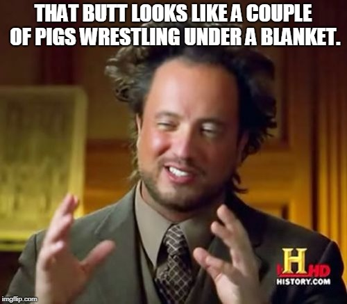 Ancient Aliens Meme | THAT BUTT LOOKS LIKE A COUPLE OF PIGS WRESTLING UNDER A BLANKET. | image tagged in memes,ancient aliens | made w/ Imgflip meme maker