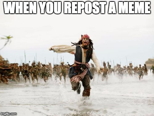 Jack Sparrow Being Chased Meme | WHEN YOU REPOST A MEME | image tagged in memes,jack sparrow being chased | made w/ Imgflip meme maker