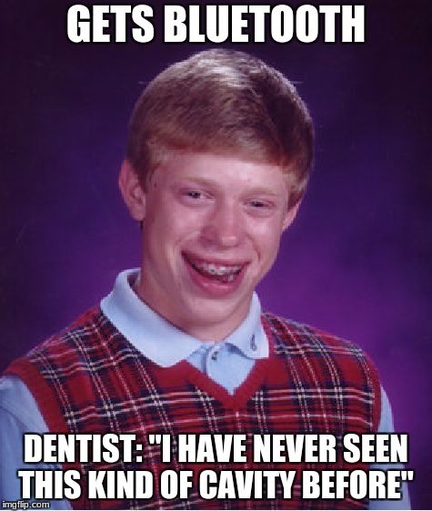 "Bad Luck Brian Meme | GETS BLUETOOTH DENTIST: ""I HAVE NEVER SEEN THIS KIND OF CAVITY BEFORE"" 