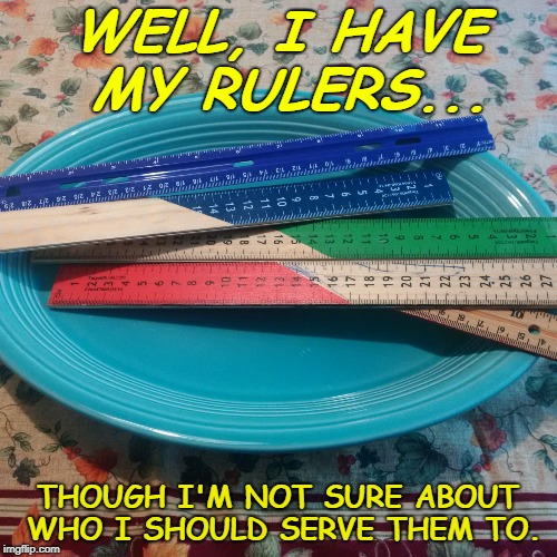 WELL, I HAVE MY RULERS... THOUGH I'M NOT SURE ABOUT WHO I SHOULD SERVE THEM TO. | image tagged in serve your rulers | made w/ Imgflip meme maker