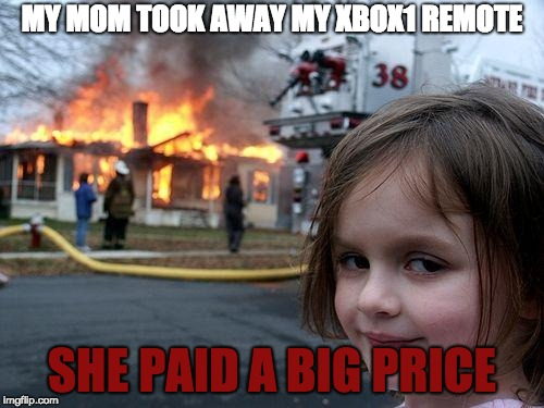 >:D  | MY MOM TOOK AWAY MY XBOX1 REMOTE SHE PAID A BIG PRICE | image tagged in memes,disaster girl | made w/ Imgflip meme maker