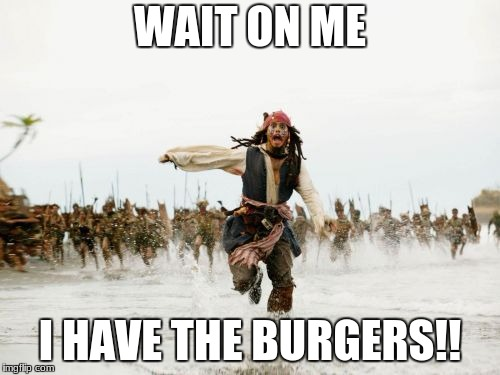 Jack Sparrow Being Chased Meme | WAIT ON ME I HAVE THE BURGERS!! | image tagged in memes,jack sparrow being chased | made w/ Imgflip meme maker