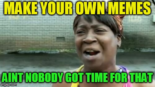 MAKE YOUR OWN MEMES AINT NOBODY GOT TIME FOR THAT | made w/ Imgflip meme maker