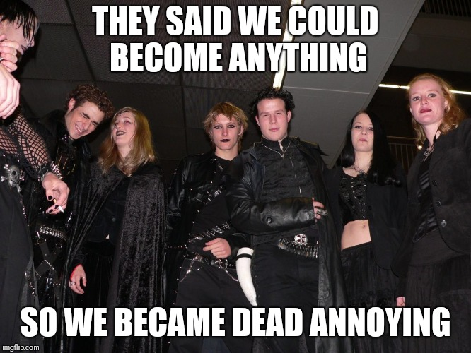 Find the pun |  THEY SAID WE COULD BECOME ANYTHING; SO WE BECAME DEAD ANNOYING | image tagged in goth people,memes,they said i could be anything,goth memes | made w/ Imgflip meme maker