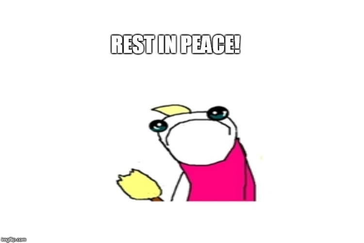 REST IN PEACE! | made w/ Imgflip meme maker