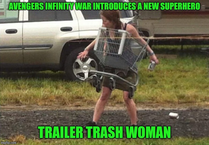 Coming soon to a theater near you! | AVENGERS INFINITY WAR INTRODUCES A NEW SUPERHERO TRAILER TRASH WOMAN | image tagged in avengers,pipe_picasso,superhero | made w/ Imgflip meme maker