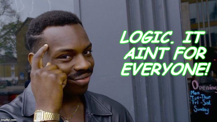 Roll Safe Think About It Meme | LOGIC. IT AINT FOR EVERYONE! | image tagged in memes,roll safe think about it | made w/ Imgflip meme maker