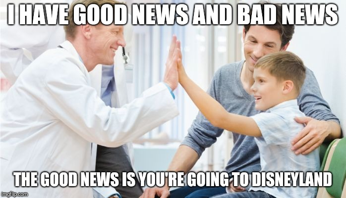I HAVE GOOD NEWS AND BAD NEWS THE GOOD NEWS IS YOU'RE GOING TO DISNEYLAND | image tagged in doctor patient | made w/ Imgflip meme maker