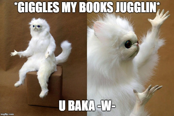 *GIGGLES MY BOOKS JUGGLIN* U BAKA -W- | made w/ Imgflip meme maker