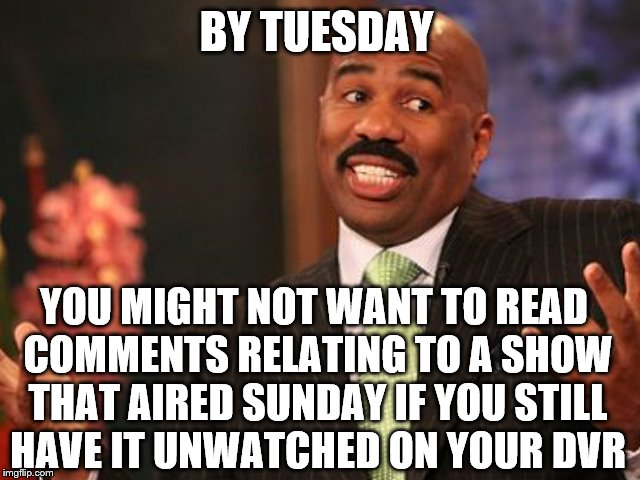 BY TUESDAY YOU MIGHT NOT WANT TO READ COMMENTS RELATING TO A SHOW THAT AIRED SUNDAY IF YOU STILL HAVE IT UNWATCHED ON YOUR DVR | made w/ Imgflip meme maker