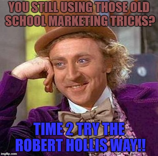 Creepy Condescending Wonka Meme | YOU STILL USING THOSE OLD SCHOOL MARKETING TRICKS? TIME 2 TRY THE ROBERT HOLLIS WAY!! | image tagged in memes,creepy condescending wonka | made w/ Imgflip meme maker