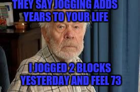 Apparently it's true... | THEY SAY JOGGING ADDS YEARS TO YOUR LIFE I JOGGED 2 BLOCKS YESTERDAY AND FEEL 73 | image tagged in old guy,funny memes,getting old,funny,safe for work | made w/ Imgflip meme maker