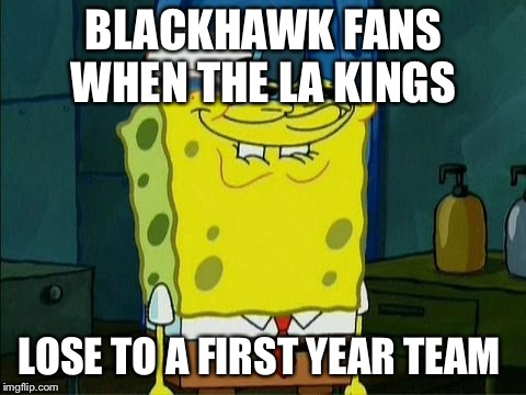 BLACKHAWK FANS WHEN THE LA KINGS LOSE TO A FIRST YEAR TEAM | image tagged in sponge bob | made w/ Imgflip meme maker