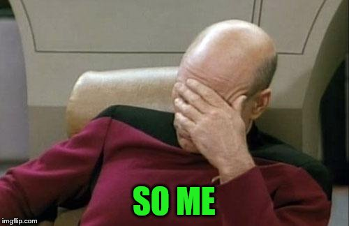 Captain Picard Facepalm Meme | SO ME | image tagged in memes,captain picard facepalm | made w/ Imgflip meme maker