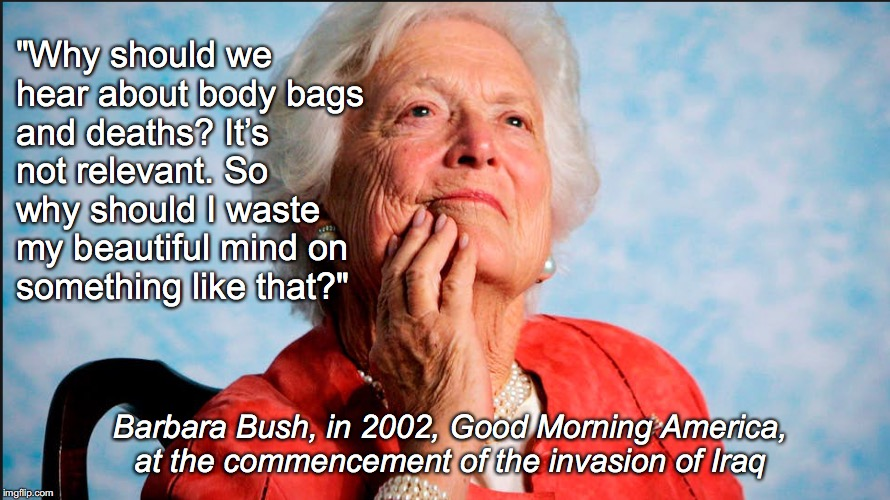 "Barbara Bush Quote | ""Why should we hear about body bags and deaths? It's not relevant. So why should I waste my beautiful mind on something like that?"" Barbara  