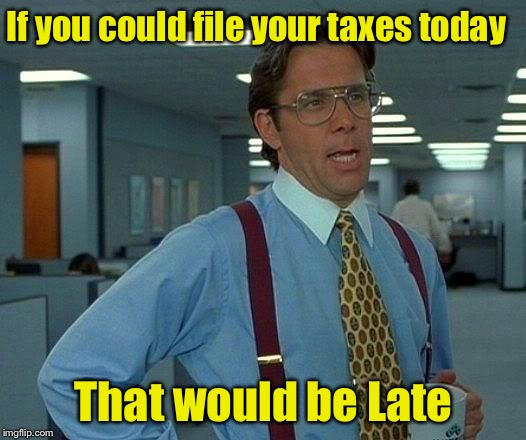 That Would Be Great | If you could file your taxes today That would be Late | image tagged in memes,that would be great,taxes,great | made w/ Imgflip meme maker