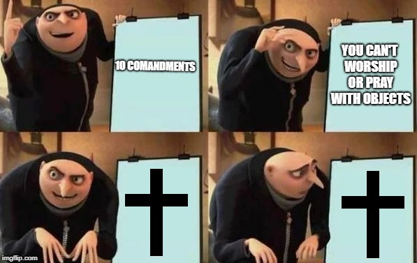 Gru's Plan | 10 COMANDMENTS YOU CAN'T WORSHIP OR PRAY WITH OBJECTS | image tagged in gru's plan | made w/ Imgflip meme maker