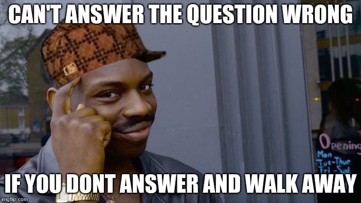 Roll Safe Think About It Meme | CAN'T ANSWER THE QUESTION WRONG IF YOU DONT ANSWER AND WALK AWAY | image tagged in memes,roll safe think about it,scumbag | made w/ Imgflip meme maker