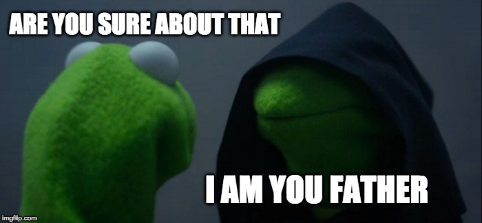 Evil Kermit Meme | ARE YOU SURE ABOUT THAT I AM YOU FATHER | image tagged in memes,evil kermit | made w/ Imgflip meme maker