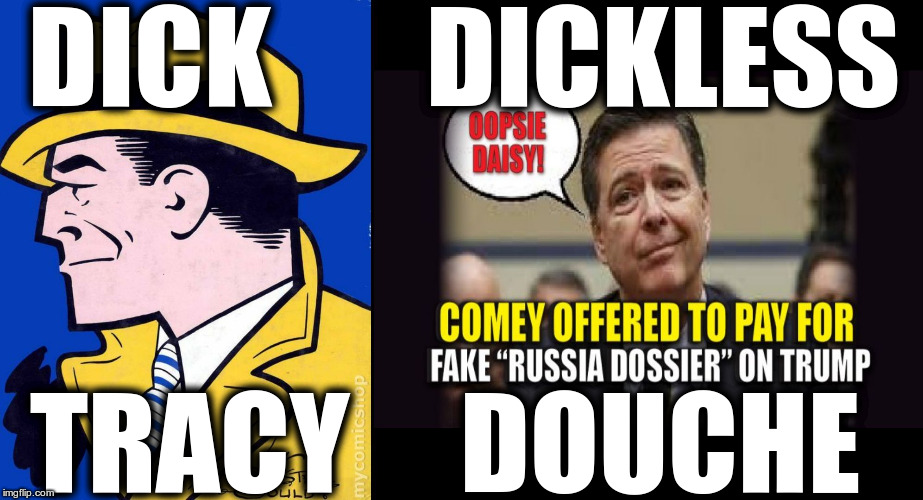Comey Dickless douche | DICK       DICKLESS TRACY     DOUCHE | image tagged in dickless douche,comey coward,comey douche,comey drama queen,comey bastard | made w/ Imgflip meme maker