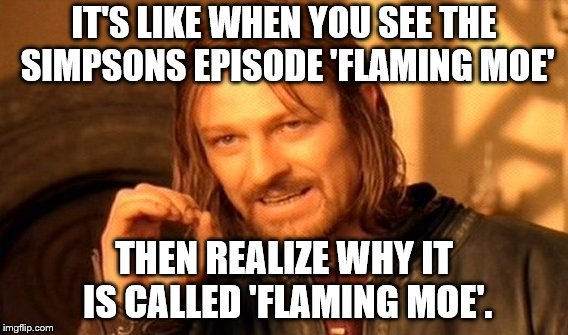 One Does Not Simply Meme | IT'S LIKE WHEN YOU SEE THE SIMPSONS EPISODE 'FLAMING MOE' THEN REALIZE WHY IT IS CALLED 'FLAMING MOE'. | image tagged in memes,one does not simply | made w/ Imgflip meme maker
