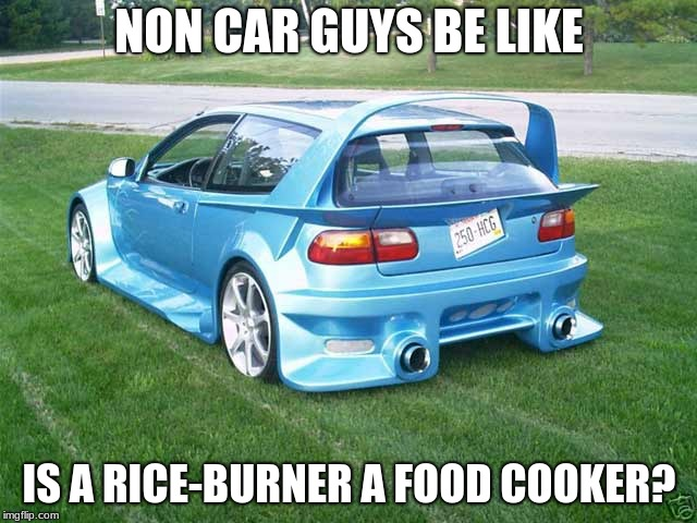 Non car guys | NON CAR GUYS BE LIKE IS A RICE-BURNER A FOOD COOKER? | image tagged in memes | made w/ Imgflip meme maker