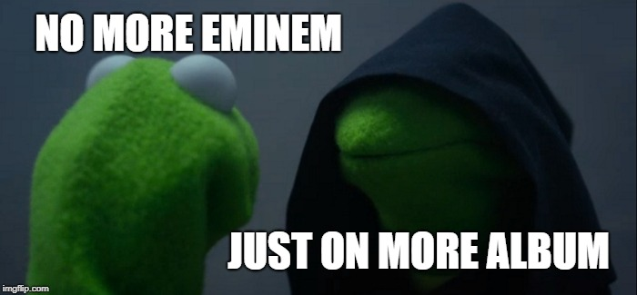 Evil Kermit Meme | NO MORE EMINEM JUST ON MORE ALBUM | image tagged in memes,evil kermit | made w/ Imgflip meme maker