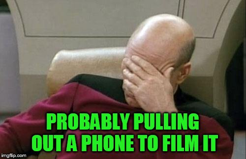 Captain Picard Facepalm Meme | PROBABLY PULLING OUT A PHONE TO FILM IT | image tagged in memes,captain picard facepalm | made w/ Imgflip meme maker