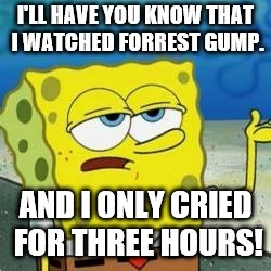 Spongebob I'll have you know | I'LL HAVE YOU KNOW THAT I WATCHED FORREST GUMP. AND I ONLY CRIED FOR THREE HOURS! | image tagged in spongebob i'll have you know | made w/ Imgflip meme maker