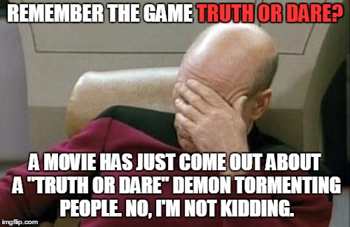 "I wish I were kidding | REMEMBER THE GAME TRUTH OR DARE? A MOVIE HAS JUST COME OUT ABOUT A ""TRUTH OR DARE"" DEMON TORMENTING PEOPLE. NO, I'M NOT KIDDING. TRUTH OR DA 
