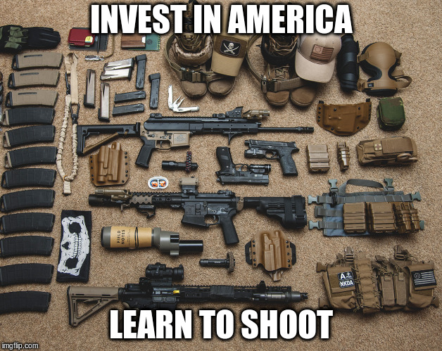 INVEST IN AMERICA LEARN TO SHOOT | image tagged in prepper weapons | made w/ Imgflip meme maker