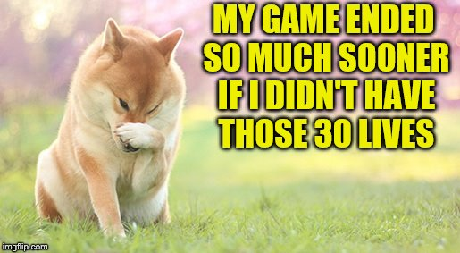 MY GAME ENDED SO MUCH SOONER IF I DIDN'T HAVE THOSE 30 LIVES | made w/ Imgflip meme maker