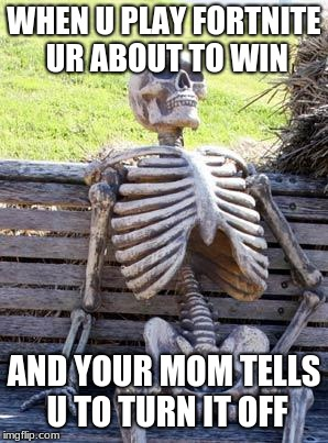 mom sucks | WHEN U PLAY FORTNITE UR ABOUT TO WIN AND YOUR MOM TELLS U TO TURN IT OFF | image tagged in memes,waiting skeleton | made w/ Imgflip meme maker