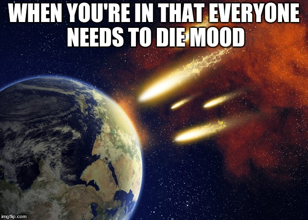 WHEN YOU'RE IN THAT EVERYONE NEEDS TO DIE MOOD | image tagged in meh | made w/ Imgflip meme maker